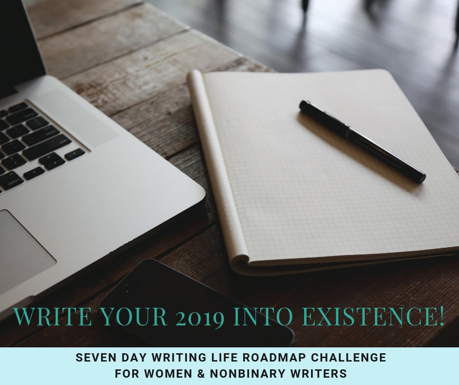 Write Your 2019 Into Existence: Seven Day Writing Life Roadmap Challenge for Women & Nonbinary Writers