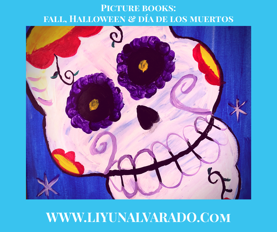 Sugar Skull Painting with the border text: Picture Books: Fall, Halloween & Día De Los Muertos. WWW.LIYUNALVARADO.COM